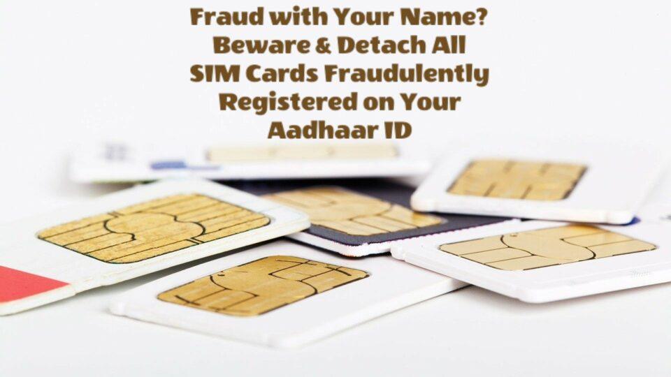 Beware & Detach All SIM Cards Fraudulently Registered Against Your Aadhaar ID